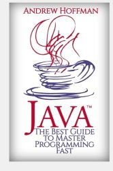 Java: The Best Guide to Master Java Programming Fast (Java for Beginners, Java for Dummies, how to program, java app, java programming) (C Programming, HTML, Javascript) (Volume 2)