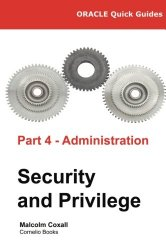 Oracle Quick Guides Part 4 – Administration: Security and Privilege (Volume 4)