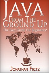 Java From The Ground Up : The Easy Guide For Beginners!