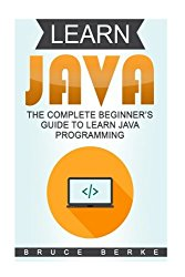Learn Java: The Complete Beginner's Guide To Learn Java Programming (Computer Programming Basics)