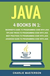 Java: 4 Books in 1: Beginner's Guide + Tips and Tricks + Best Practices + Advanced Guide to Programming Code with Java (Java, Python, JavaScript, … Programming, Computer Programming) (Volume 4)