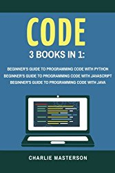 Code: 3 Books in 1: Beginner's Guide to Programming Code with Python + JavaScript + Java (Python, JavaScript, Java, Code, Programming Language, Programming, Computer Programming) (Volume 1)
