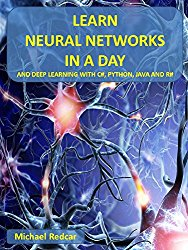 LEARN NEURAL NETWORKS IN A DAY: …and Deep Learning with C, Python, Java and R