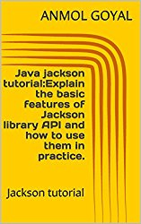 Java jackson tutorial:Explain the basic features of Jackson library API and how to use them in practice.: Jackson tutorial