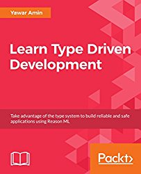 Learn Type Driven Development: Take advantage of the type system to build reliable and safe applications using Reason ML