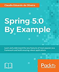 Spring 5.0 By Example: Learn and understand the new features of most popular java framework and build amazing robust applications
