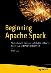 Beginning Apache Spark 2: With Resilient Distributed Datasets, Spark SQL, Structured Streaming and Spark Machine Learning library