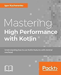 Mastering High Performance with Kotlin: Understanding how to use Kotlin features with minimal overhead