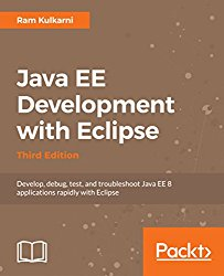 Java EE Development with Eclipse – Third Edition: Develop, debug, test, and troubleshoot Java EE 8 applications rapidly with Eclipse