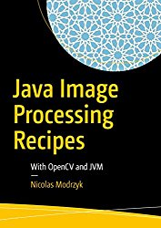 Java Image Processing Recipes: With OpenCV and JVM 1st Edition