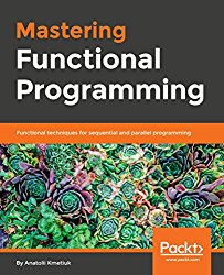 Mastering Functional Programming: Functional techniques for sequential and parallel programming