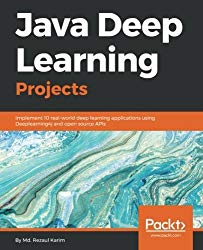 Java Deep Learning Projects: Implement 10 real-world deep learning applications using Deeplearning4j and open source APIs