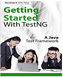 Getting Started With TestNG: A Java Test Framework (Practical How To Selenium Tutorials) (Volume 4)