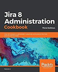 Jira 8 Administration Cookbook – Third Edition: Over 80 recipes to administer, customize, and extend Jira Core and Jira Service Desk